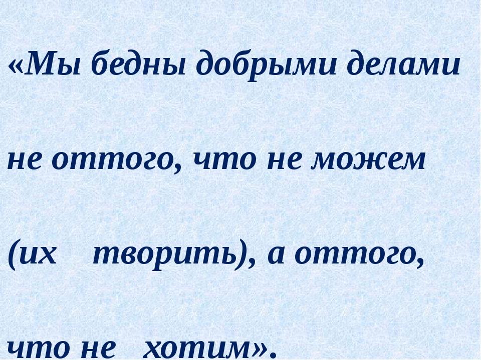 «Мы бедны добрыми делами не оттого, что не можем (их творить), а оттого, что...