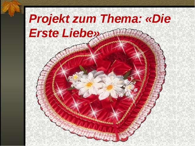 Projekt zum Thema: «Die Erste Liebe»