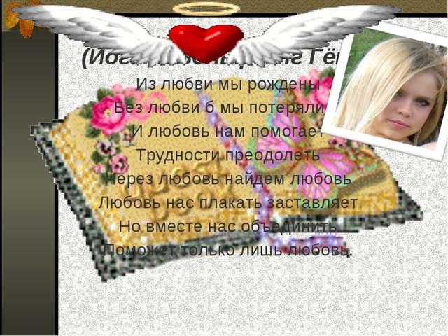 (Иоганн Вольфганг Гёте) Из любви мы рождены Без любви б мы потерялись И любов...