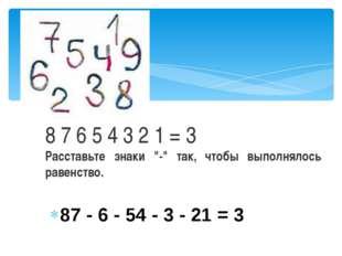 """87 - 6 - 54 - 3 - 21 = 3 8 7 6 5 4 3 2 1 = 3 Расставьте знаки """"-"""" так, чтобы"""