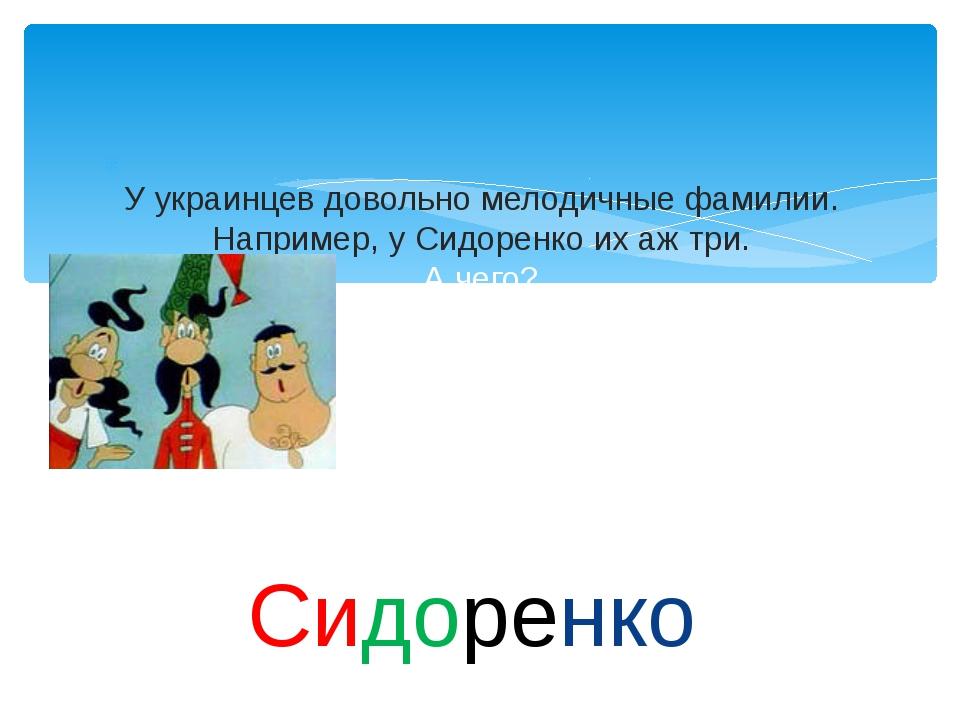 У украинцев довольно мелодичные фамилии. Например, у Сидоренко их аж три. А...