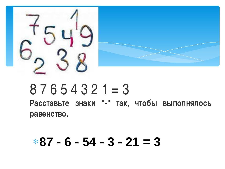"""87 - 6 - 54 - 3 - 21 = 3 8 7 6 5 4 3 2 1 = 3 Расставьте знаки """"-"""" так, чтобы..."""