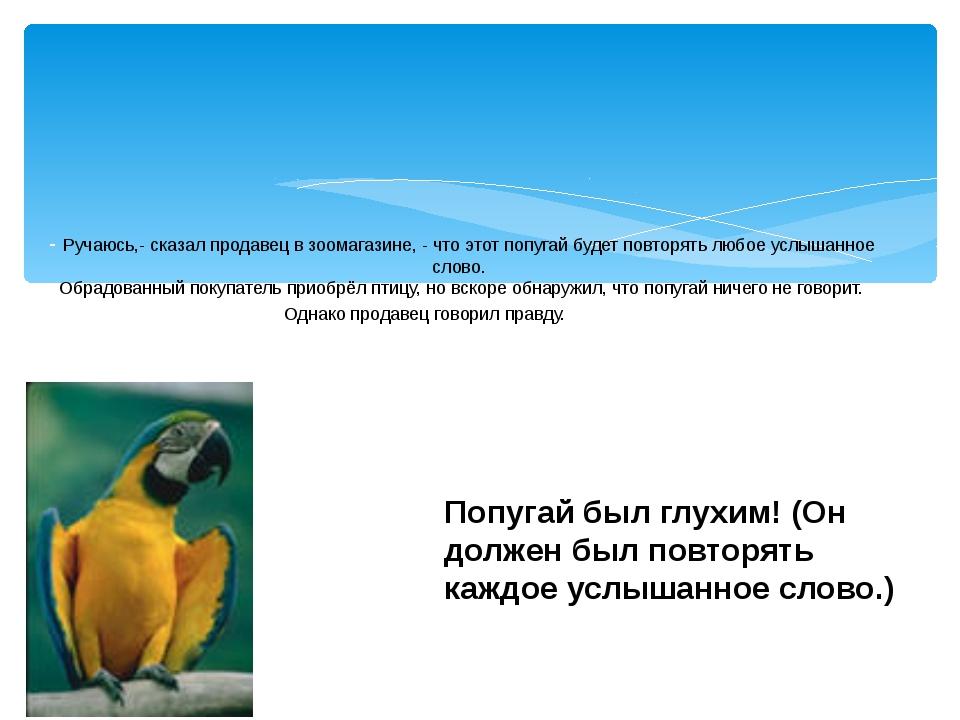 - Ручаюсь,- сказал продавец в зоомагазине, - что этот попугай будет повторять...