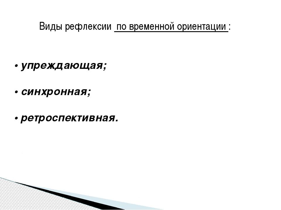 Виды рефлексии по временной ориентации : • упреждающая; • синхронная; • ретро...