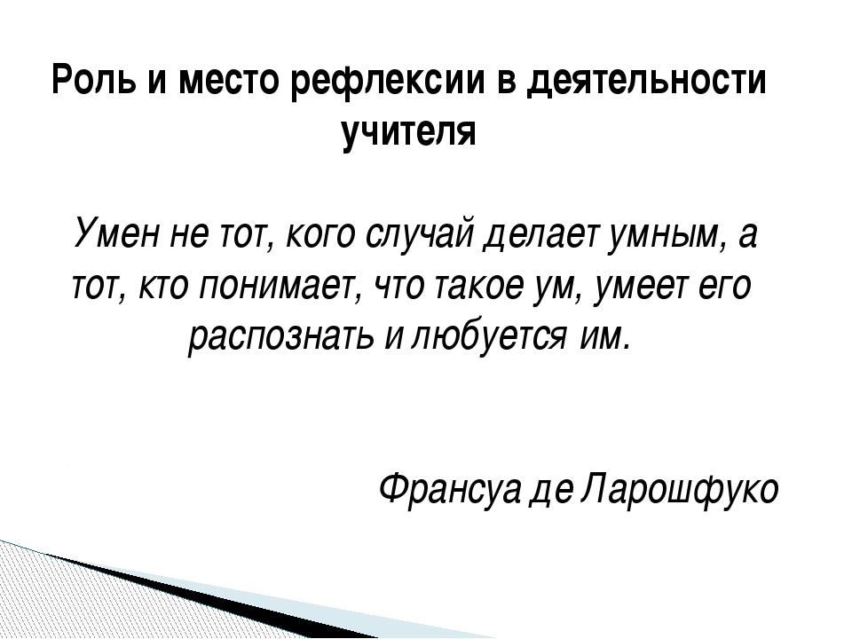 Роль и место рефлексии в деятельности учителя Умен не тот, кого случай делает...
