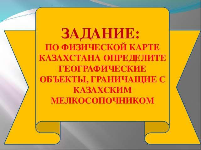 ЗАДАНИЕ: ПО ФИЗИЧЕСКОЙ КАРТЕ КАЗАХСТАНА ОПРЕДЕЛИТЕ ГЕОГРАФИЧЕСКИЕ ОБЪЕКТЫ, ГР...