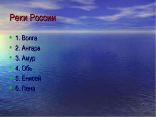 Реки России 1. Волга 2. Ангара 3. Амур 4. Обь 5. Енисей 6. Лена
