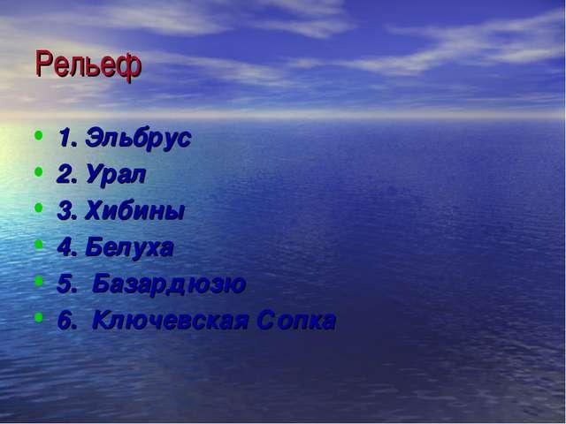 Рельеф 1. Эльбрус 2. Урал 3. Хибины 4. Белуха 5. Базардюзю 6. Ключевская Сопка