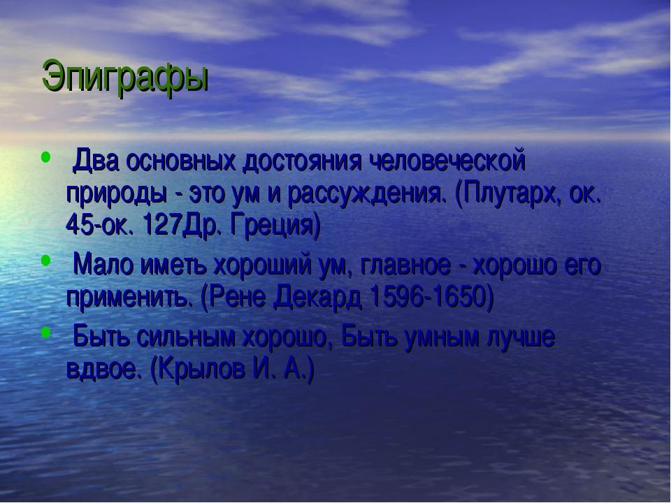 Эпиграфы Два основных достояния человеческой природы - это ум и рассуждения....