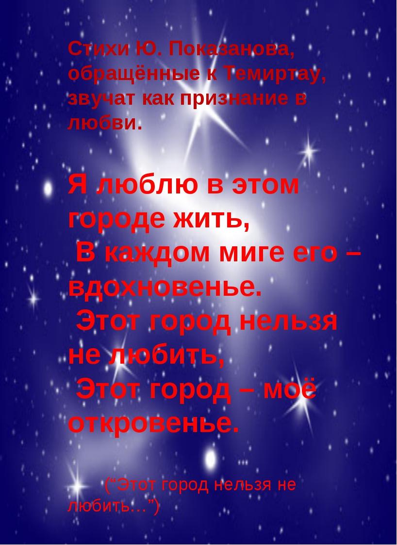Стихи Ю. Показанова, обращённые к Темиртау, звучат как признание в любви. Я л...