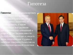 Гипотеза: если проанализировать дипломатическое развитие Республики Казахстан