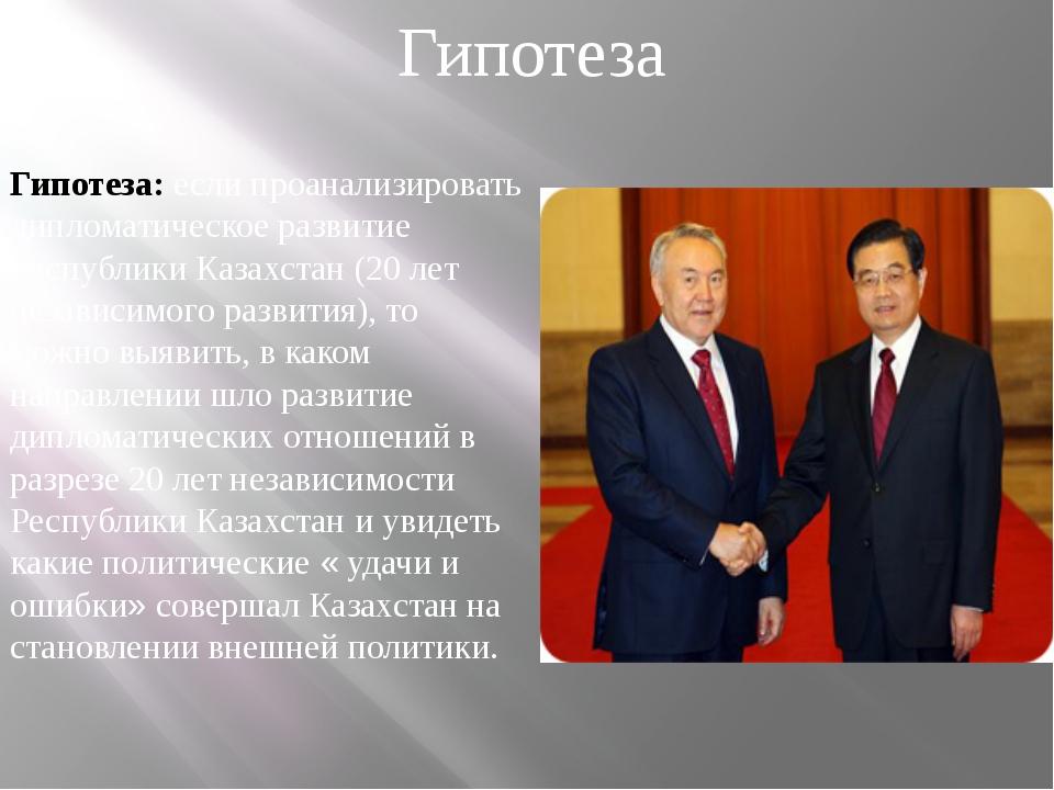 Гипотеза: если проанализировать дипломатическое развитие Республики Казахстан...