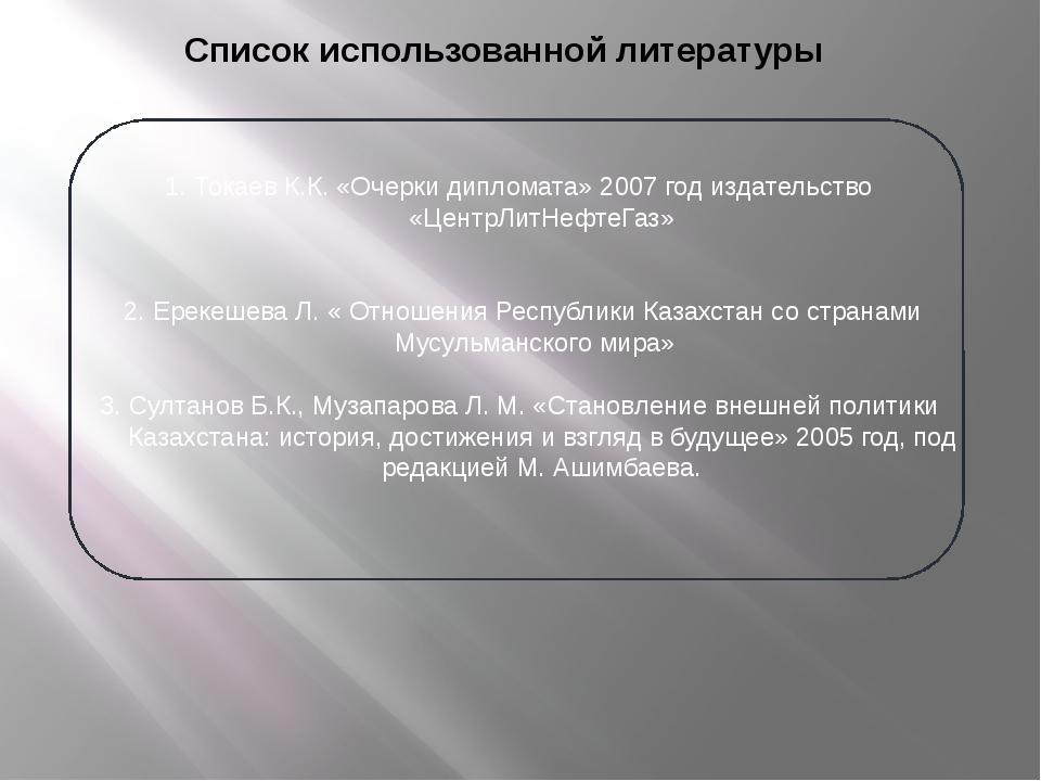 Список использованной литературы 1. Токаев К.К. «Очерки дипломата» 2007 год и...