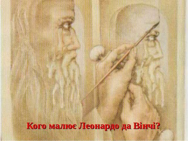 Кого малює Леонардо да Вінчі?