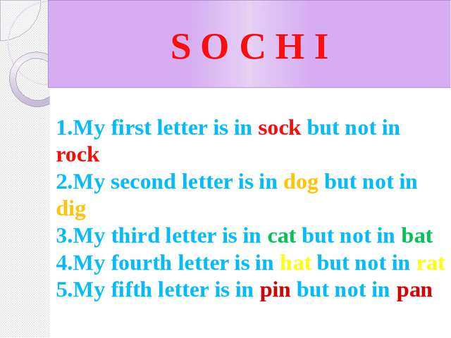 S O C H I 1.My first letter is in sock but not in rock 2.My second letter is...