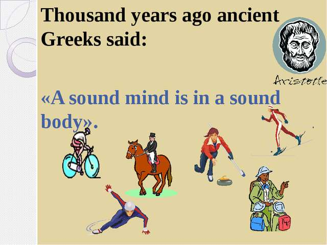Thousand years ago ancient Greeks said: «A sound mind is in a sound body».