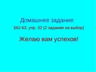 Домашнее задание: §62-63, упр. 32 (2 задания на выбор) Желаю вам успехов!