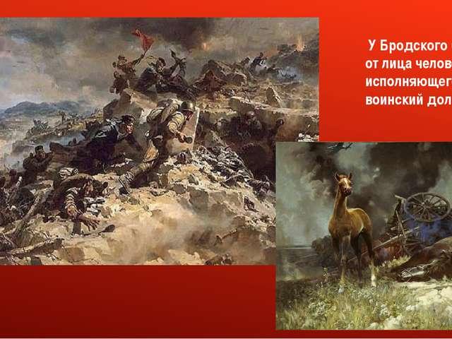 У Бродского бой идет от лица человека, исполняющего воинский долг.
