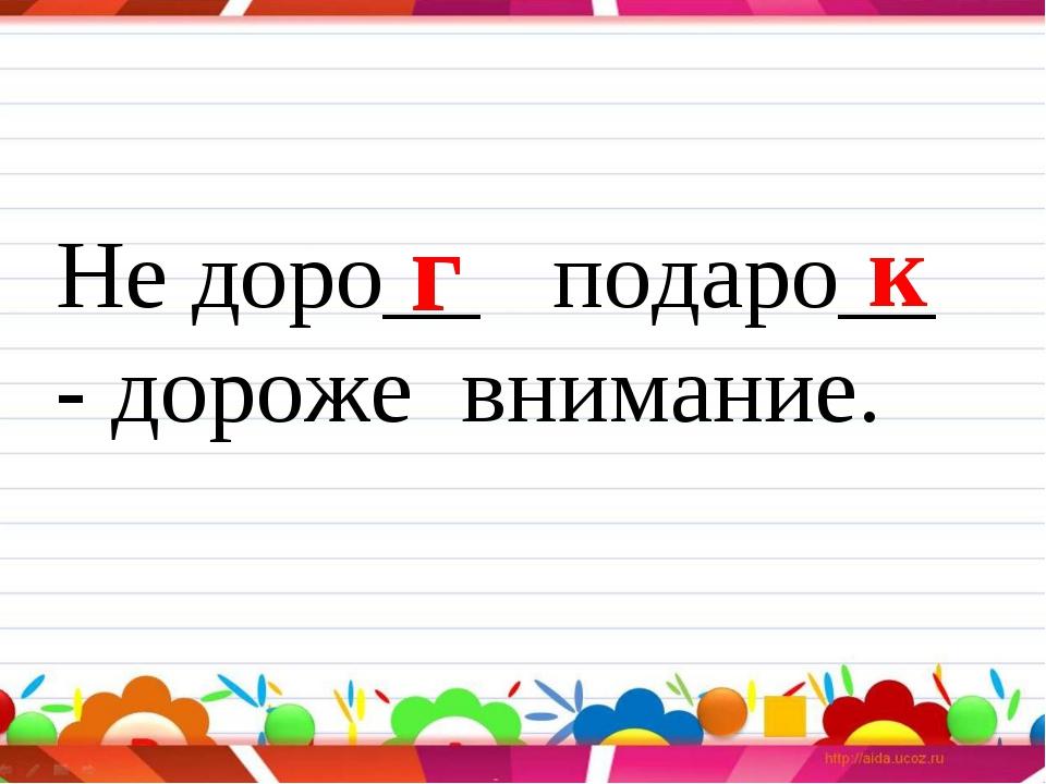 Не доро__ подаро__ - дороже внимание. г к