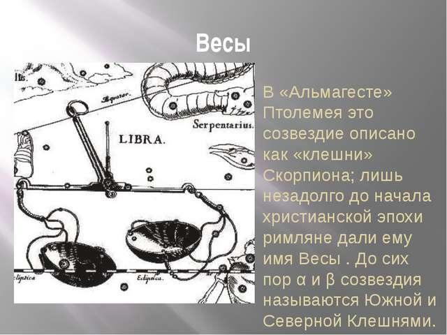 Весы В «Альмагесте» Птолемея это созвездие описано как «клешни» Скорпиона; ли...