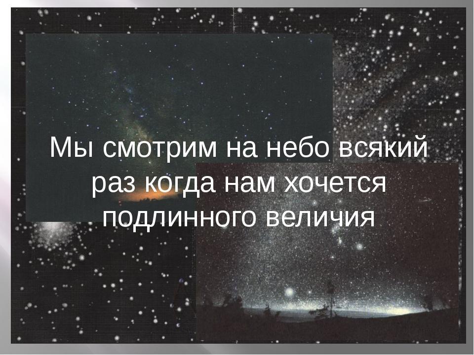 Мы смотрим на небо всякий раз когда нам хочется подлинного величия