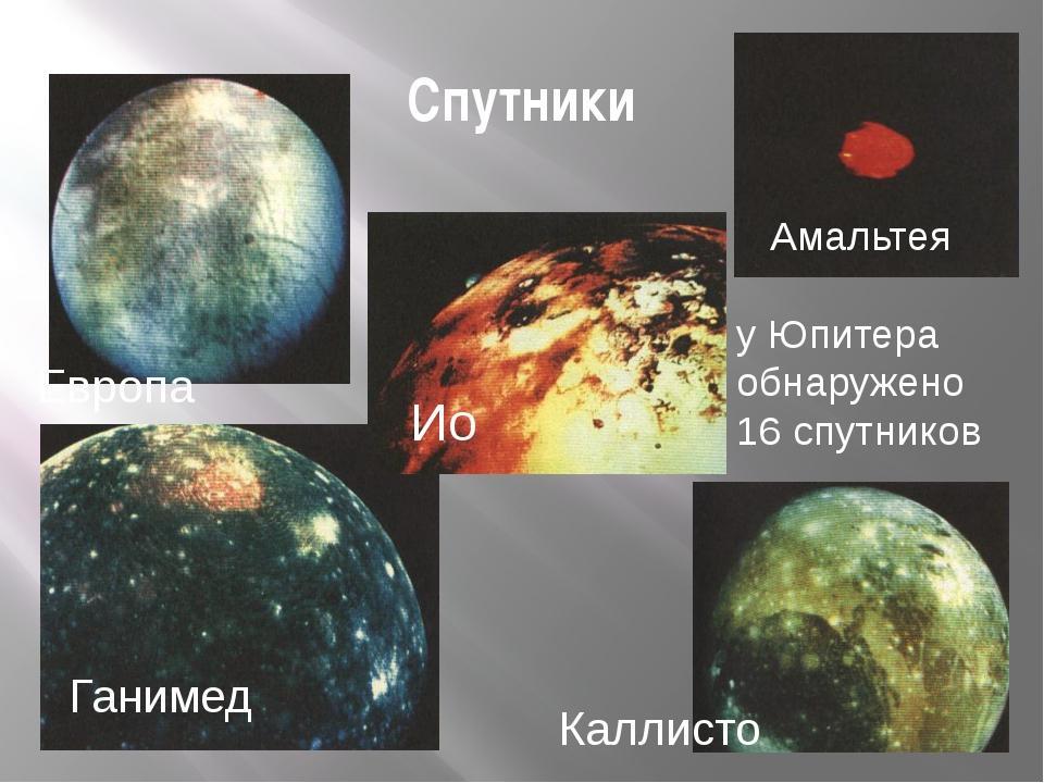 Спутники Ио Европа Амальтея Ганимед Каллисто у Юпитера обнаружено 16 спутников