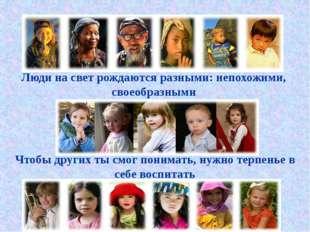 Люди на свет рождаются разными: непохожими, своеобразными Чтобы других ты смо
