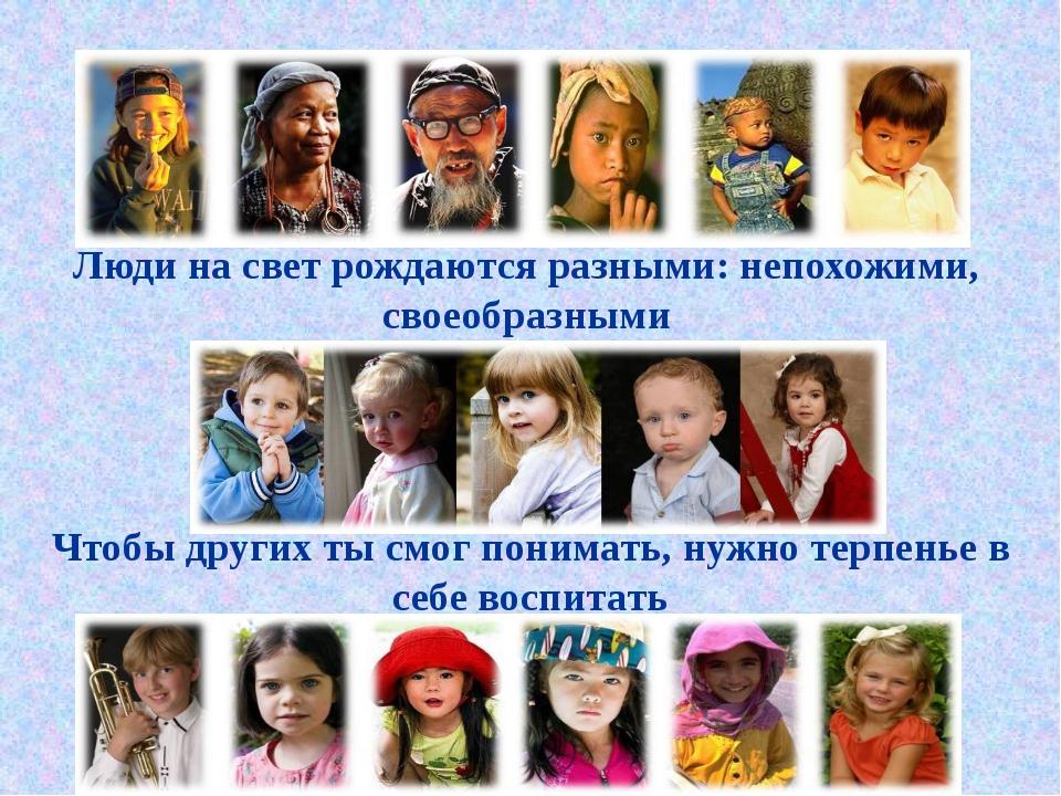 Люди на свет рождаются разными: непохожими, своеобразными Чтобы других ты смо...