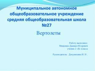 Вертолеты Работу выполнил: Мищенко Даниил Игоревич ученик 2 «Б» класса Руков