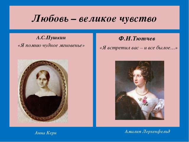 Любовь – великое чувство А.С.Пушкин «Я помню чудное мгновенье» Ф.И.Тютчев «Я...