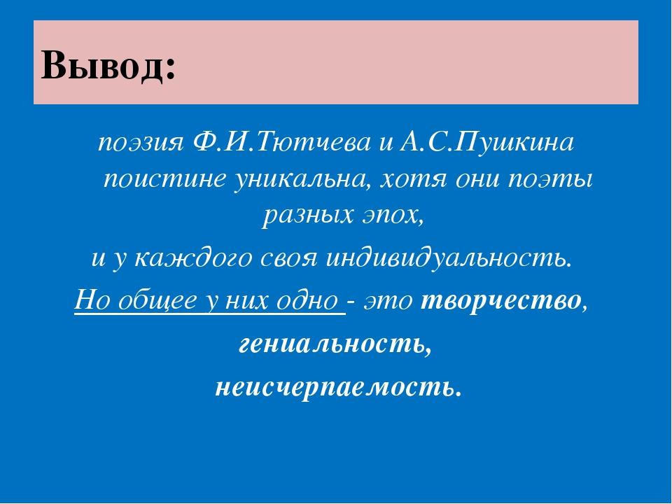 Вывод: поэзия Ф.И.Тютчева и А.С.Пушкина поистине уникальна, хотя они поэты ра...