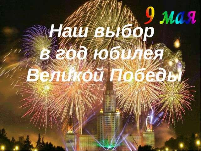 Наш выбор в год юбилея Великой Победы