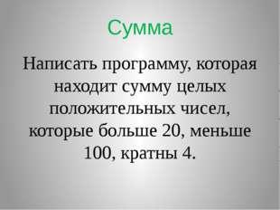 Сумма Написать программу, которая находит сумму целых положительных чисел, ко