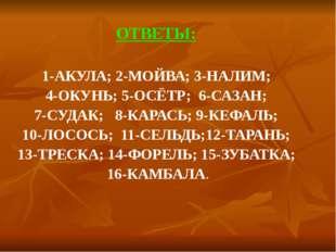 ОТВЕТЫ:  ОТВЕТЫ:  1-АКУЛА; 2-МОЙВА; 3-НАЛИМ;  4-ОКУНЬ; 5-ОСЁТР;  6-САЗАН;