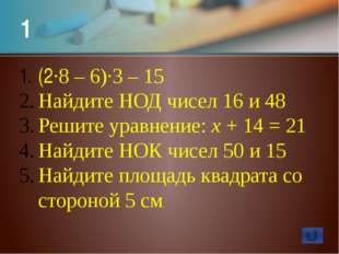 8 55 - 5·(2·2 + 2·3) Найдите НОД чисел 26 и 65 Решите уравнение: 15·х = 105 Н