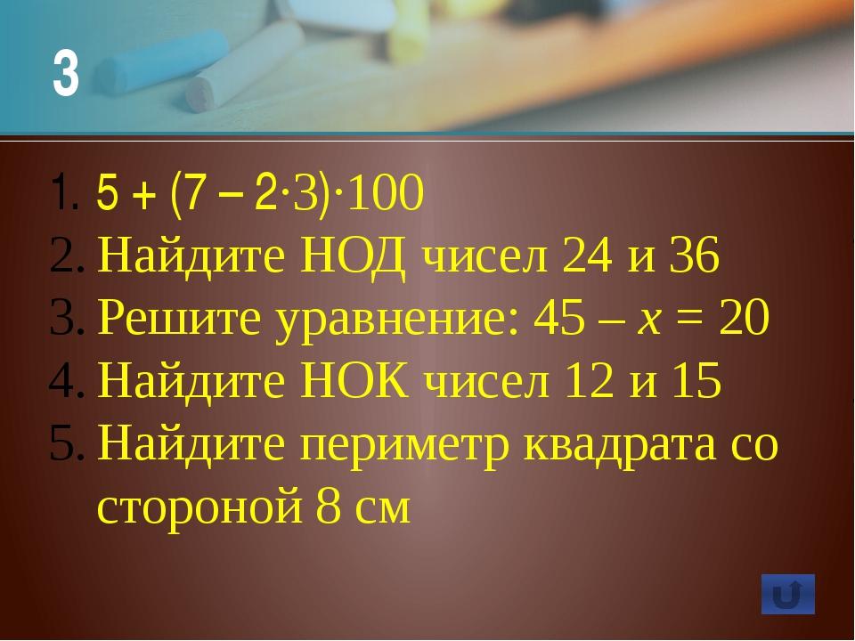 3 5 + (7 – 2·3)·100 Найдите НОД чисел 24 и 36 Решите уравнение: 45 – х = 20 Н...