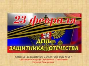 Классный час разработали учителя ГБОУ СОШ № 997 Цыганкова Еатерина Сергеевна
