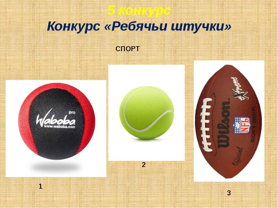 1 2 3 СПОРТ 5 конкурс Конкурс «Ребячьи штучки»