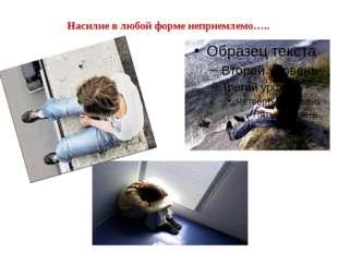 Насилие в любой форме неприемлемо…..