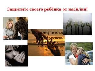 Защитите своего ребёнка от насилия!