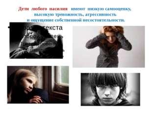 Дети любого насилия имеют низкую самооценку, высокую тревожность, агрессивнос