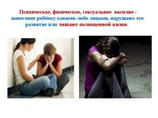Психическое, физическое, сексуальное насилие - нанесение ребёнку какими-либо