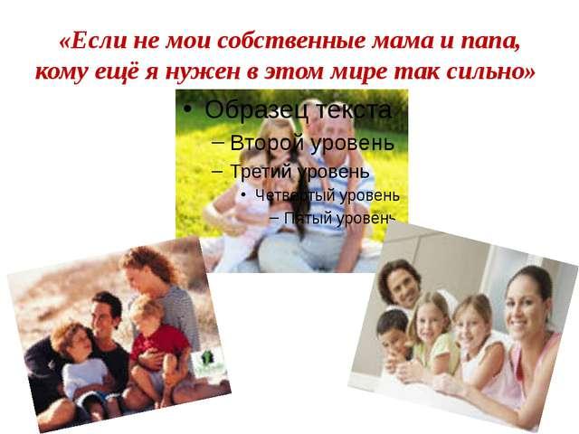 «Если не мои собственные мама и папа, кому ещё я нужен в этом мире так сильно»