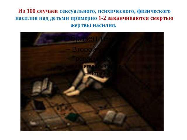 Из 100 случаев сексуального, психического, физического насилия над детьми при...