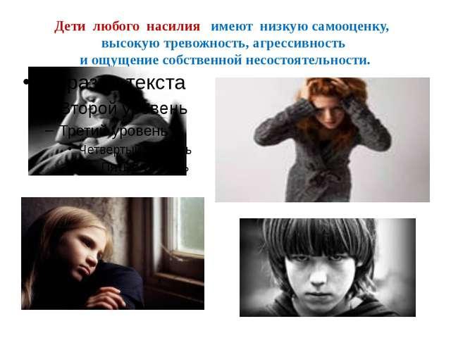 Дети любого насилия имеют низкую самооценку, высокую тревожность, агрессивнос...