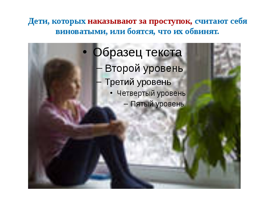 Дети, которых наказывают за проступок, считают себя виноватыми, или боятся, ч...
