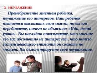 3. НЕУВАЖЕНИЕ Пренебрежение мнением ребёнка, неуважение его интересов. Ваш р