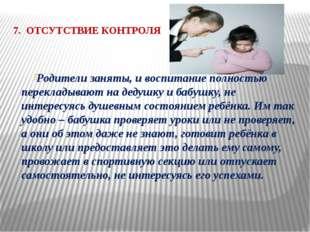 7. ОТСУТСТВИЕ КОНТРОЛЯ  Родители заняты, и воспитание полностью перекладываю