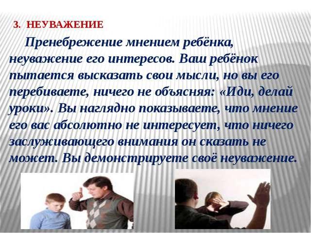 3. НЕУВАЖЕНИЕ Пренебрежение мнением ребёнка, неуважение его интересов. Ваш р...