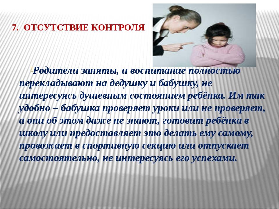 7. ОТСУТСТВИЕ КОНТРОЛЯ  Родители заняты, и воспитание полностью перекладываю...